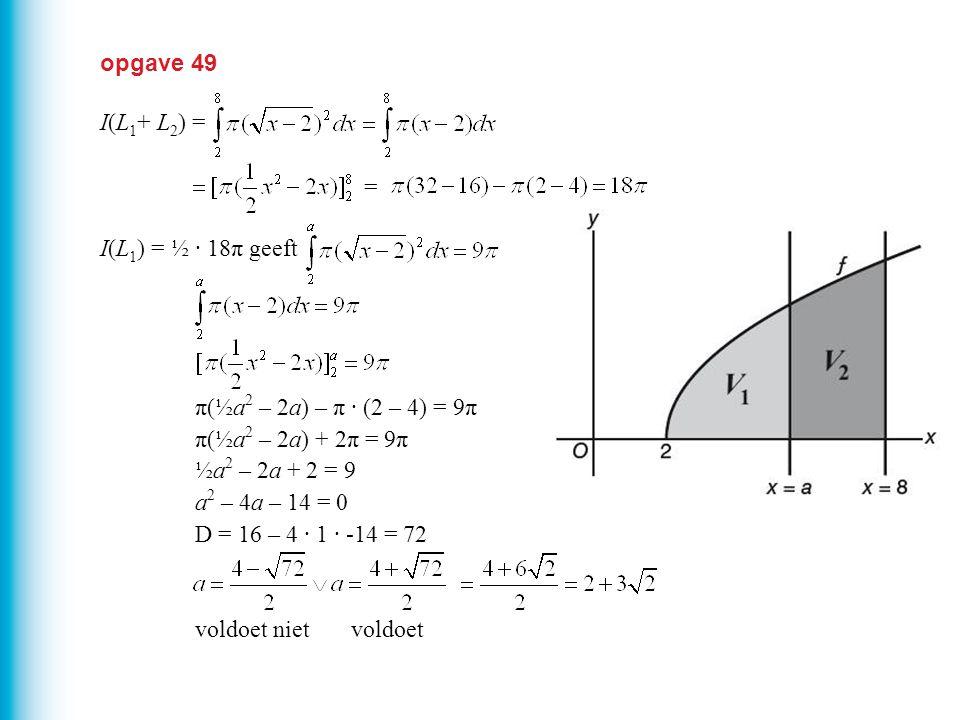 opgave 49 I(L1+ L2) = I(L1) = ½ · 18π geeft. π(½a2 – 2a) – π · (2 – 4) = 9π. π(½a2 – 2a) + 2π = 9π.