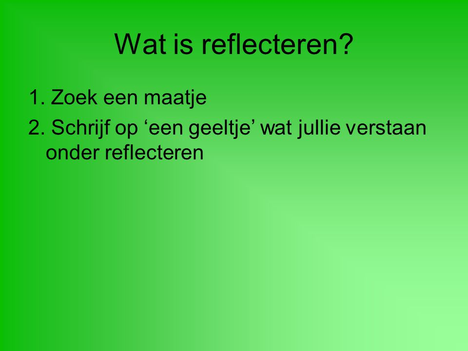Wat is reflecteren 1. Zoek een maatje
