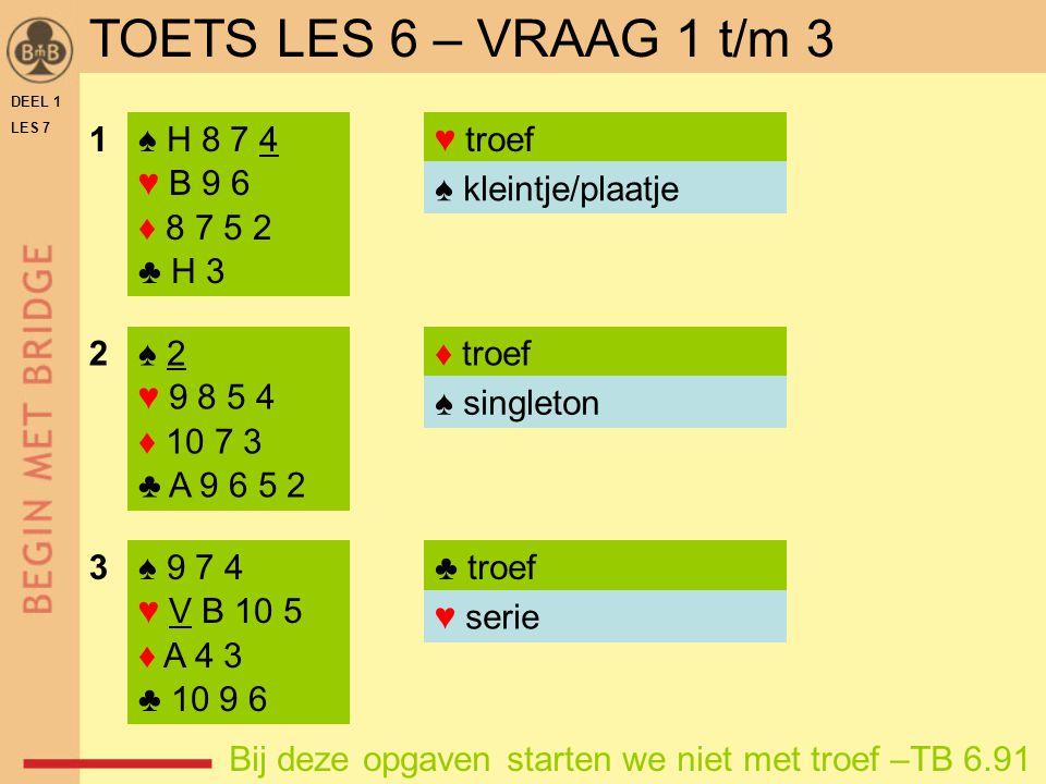 TOETS LES 6 – VRAAG 1 t/m 3 1 ♠ H 8 7 4 ♥ B 9 6 ♦ 8 7 5 2 ♣ H 3