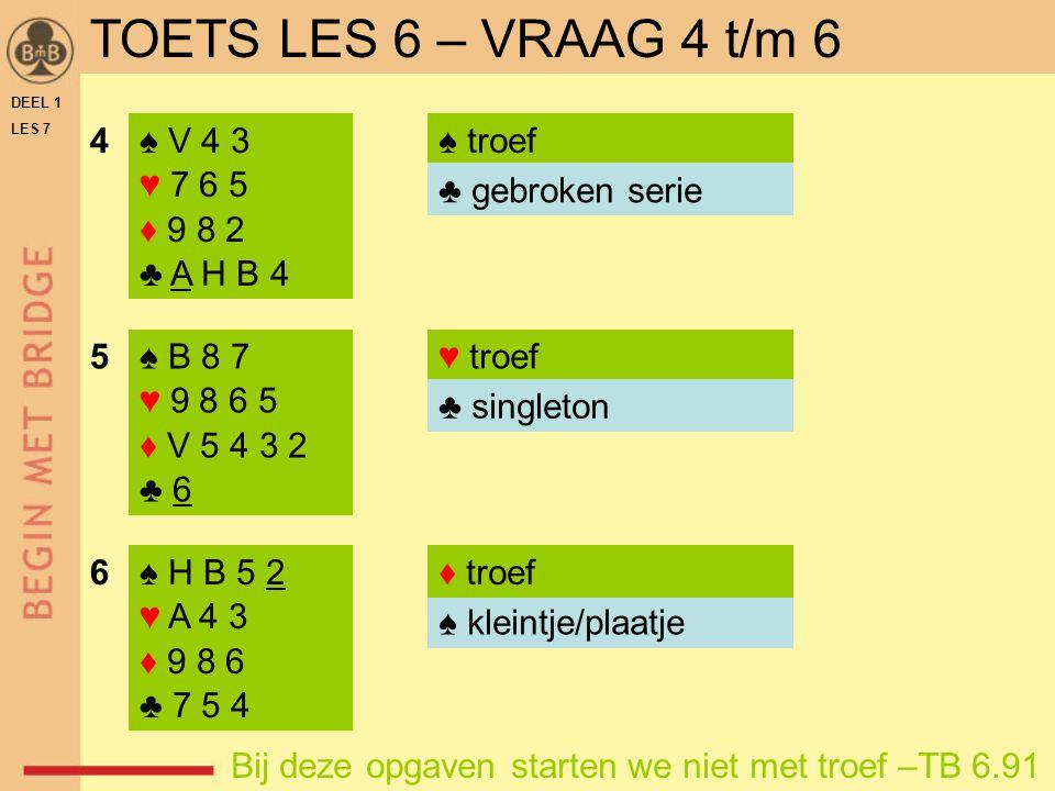 TOETS LES 6 – VRAAG 4 t/m 6 4 ♠ V 4 3 ♥ 7 6 5 ♦ 9 8 2 ♣ A H B 4
