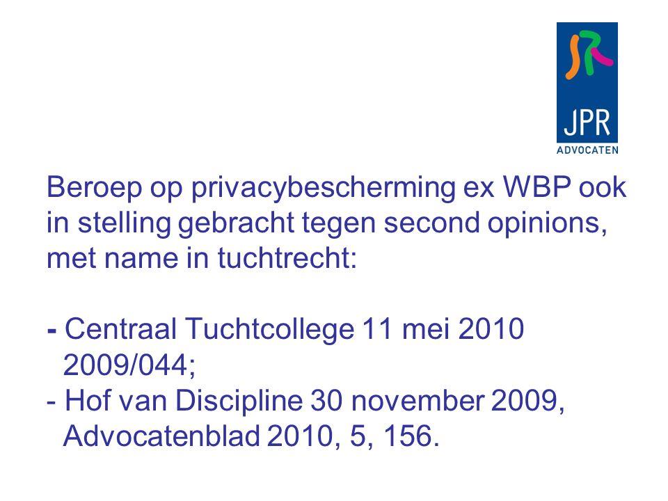 Beroep op privacybescherming ex WBP ook in stelling gebracht tegen second opinions, met name in tuchtrecht: - Centraal Tuchtcollege 11 mei 2010 2009/044; - Hof van Discipline 30 november 2009, Advocatenblad 2010, 5, 156.