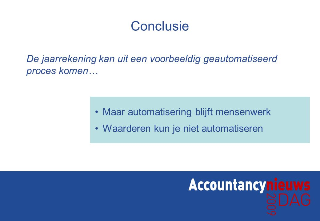 Conclusie De jaarrekening kan uit een voorbeeldig geautomatiseerd proces komen… Maar automatisering blijft mensenwerk.