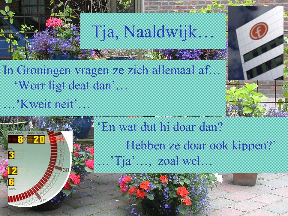 Tja, Naaldwijk… In Groningen vragen ze zich allemaal af… 'Worr ligt deat dan'… …'Kweit neit'… 'En wat dut hi doar dan