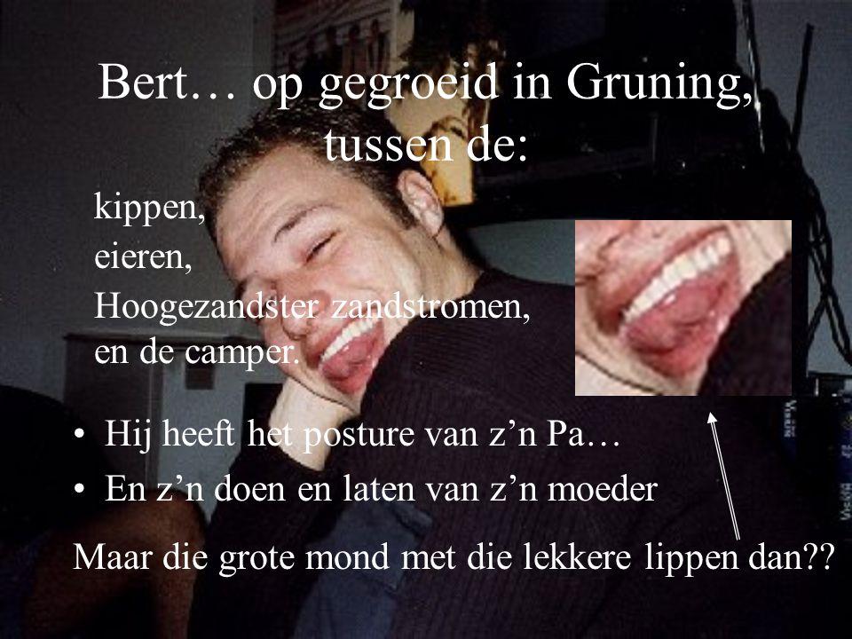 Bert… op gegroeid in Gruning, tussen de:
