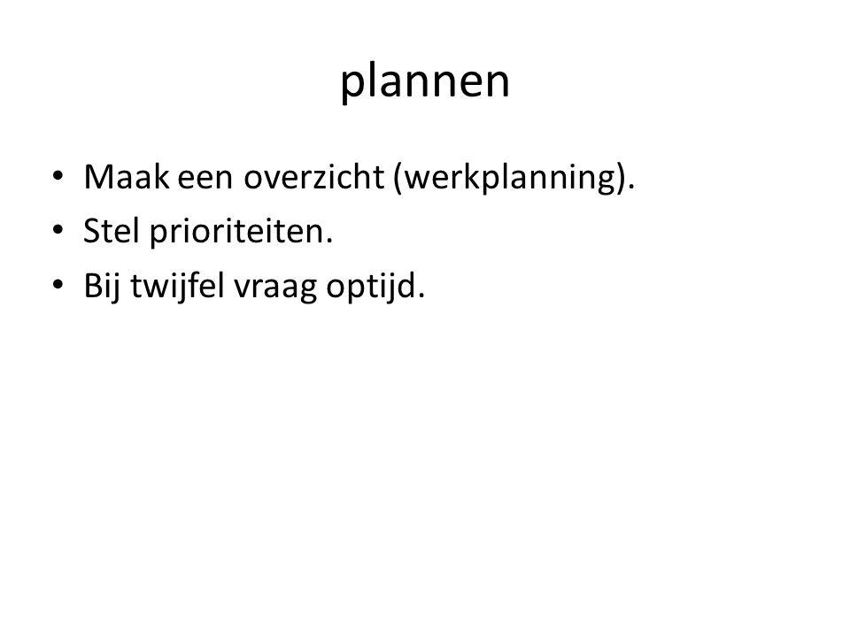 plannen Maak een overzicht (werkplanning). Stel prioriteiten.