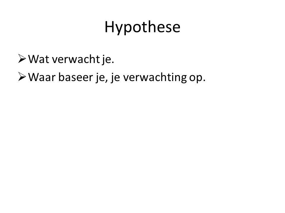 Hypothese Wat verwacht je. Waar baseer je, je verwachting op.