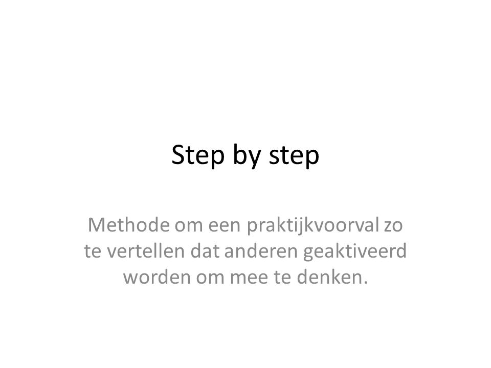 Step by step Methode om een praktijkvoorval zo te vertellen dat anderen geaktiveerd worden om mee te denken.