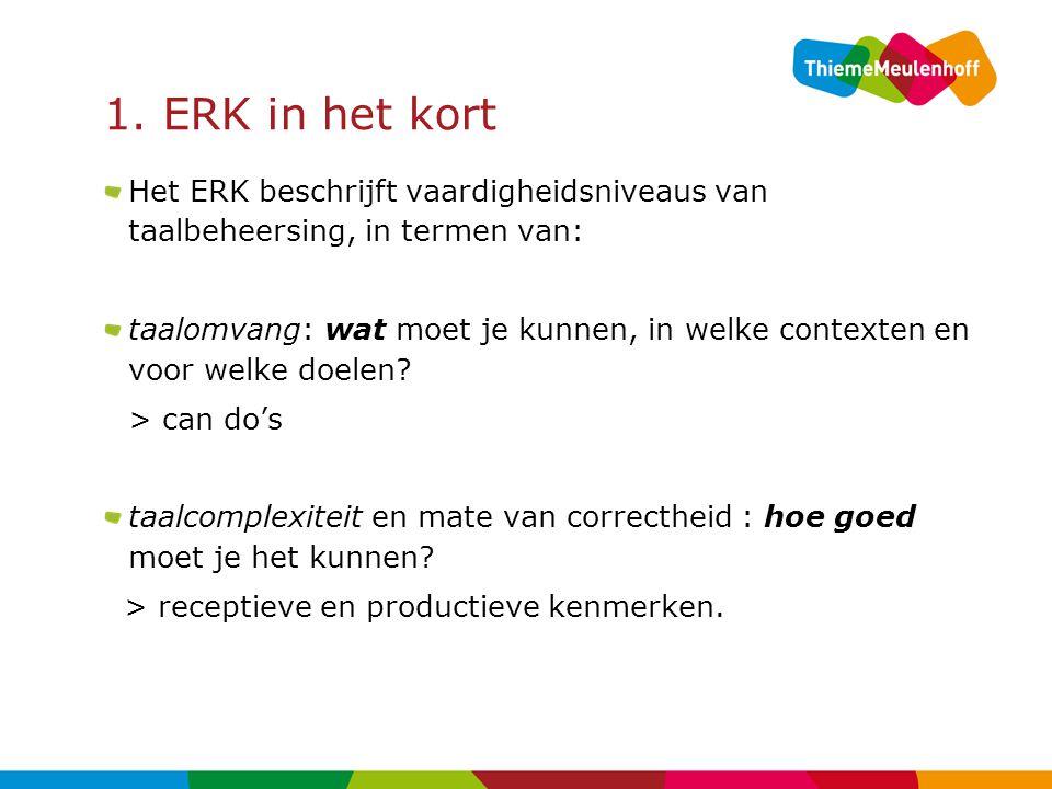 1. ERK in het kort Het ERK beschrijft vaardigheidsniveaus van taalbeheersing, in termen van: