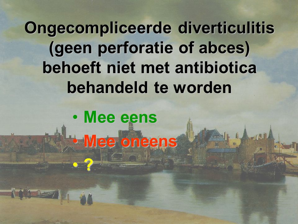 Ongecompliceerde diverticulitis (geen perforatie of abces) behoeft niet met antibiotica behandeld te worden