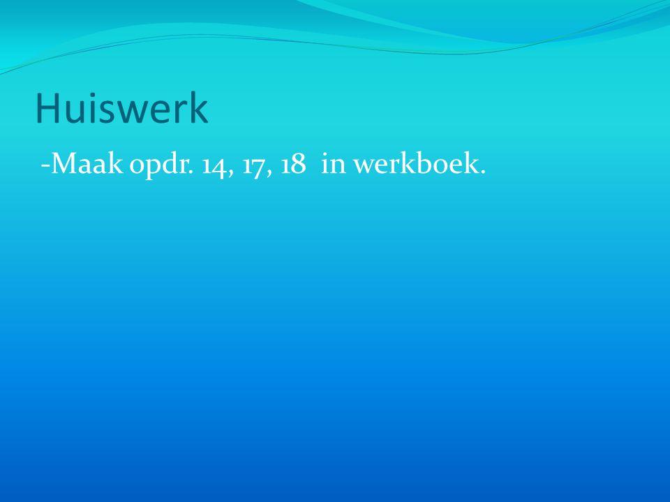 Huiswerk -Maak opdr. 14, 17, 18 in werkboek.