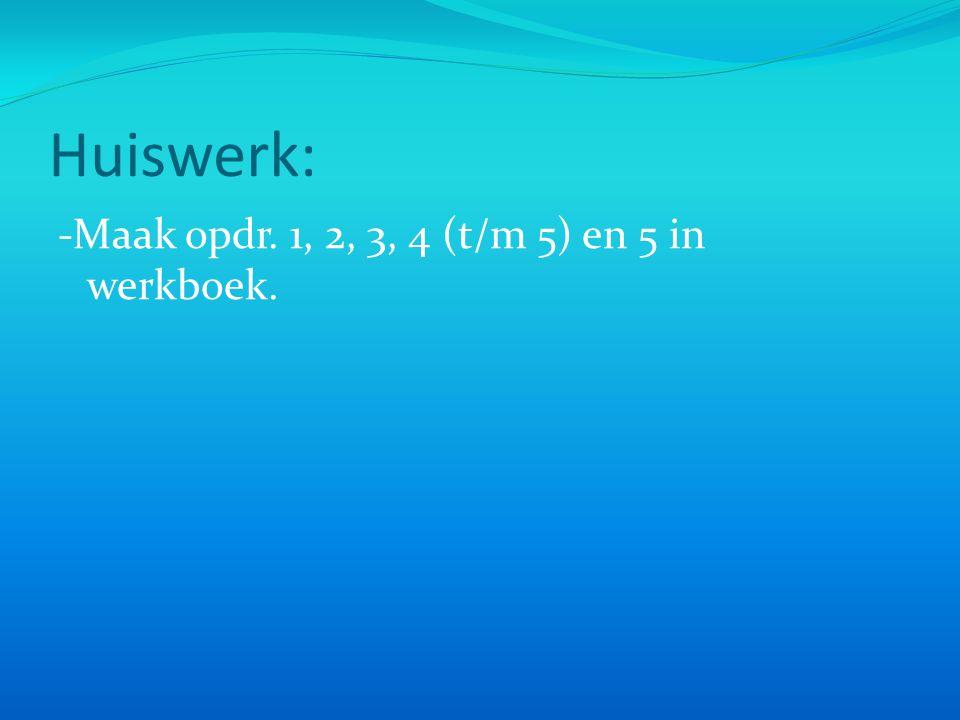 Huiswerk: -Maak opdr. 1, 2, 3, 4 (t/m 5) en 5 in werkboek.