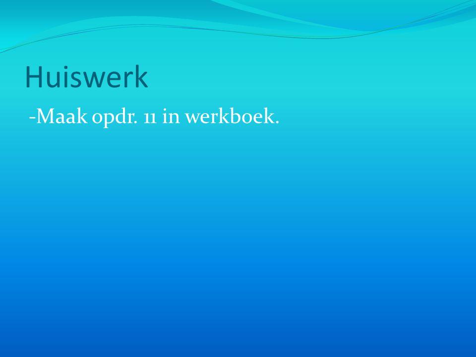 Huiswerk -Maak opdr. 11 in werkboek.