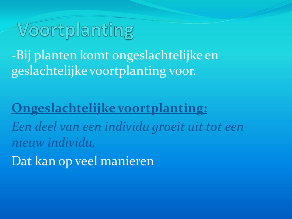 Voortplanting -Bij planten komt ongeslachtelijke en geslachtelijke voortplanting voor. Ongeslachtelijke voortplanting: