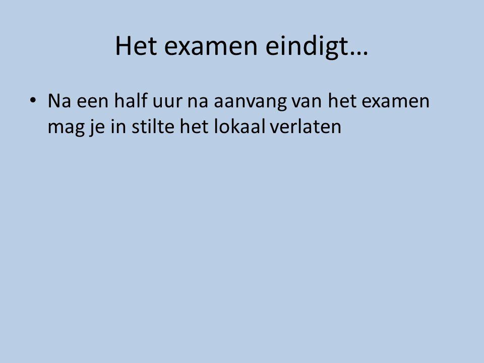 Het examen eindigt… Na een half uur na aanvang van het examen mag je in stilte het lokaal verlaten