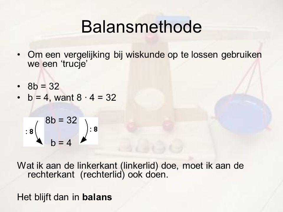 Balansmethode Om een vergelijking bij wiskunde op te lossen gebruiken we een 'trucje' 8b = 32. b = 4, want 8 · 4 = 32.