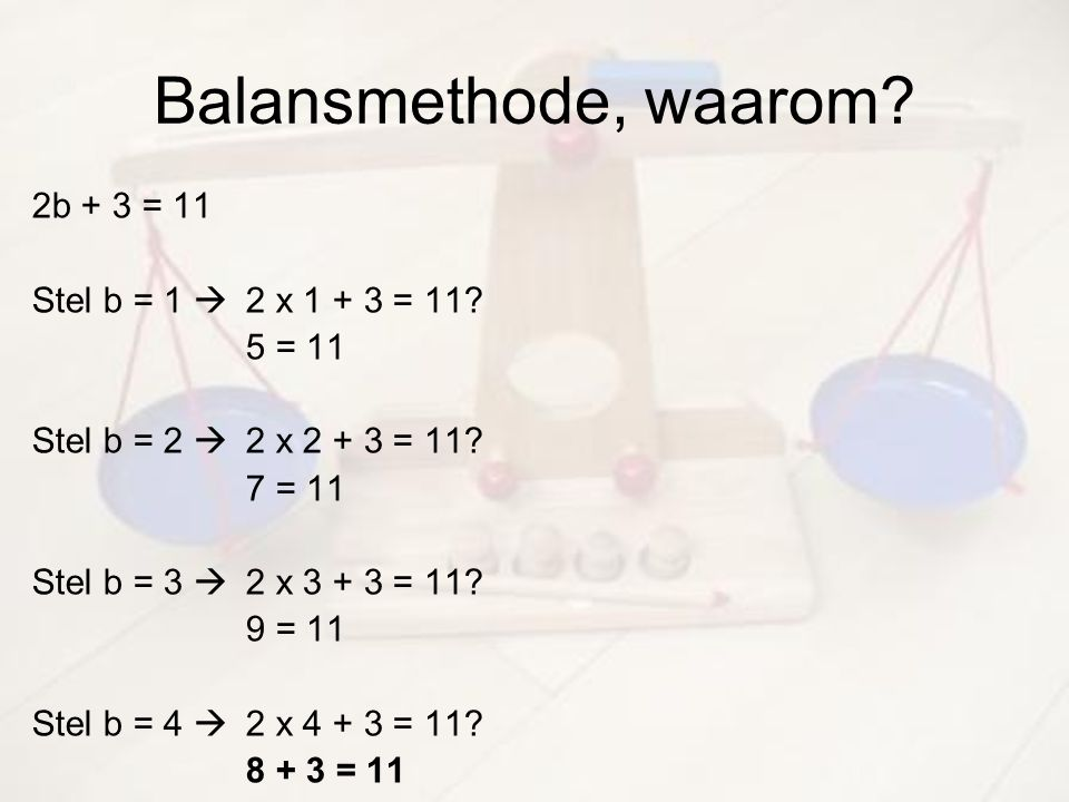 Balansmethode, waarom 2b + 3 = 11 Stel b = 1  2 x 1 + 3 = 11 5 = 11
