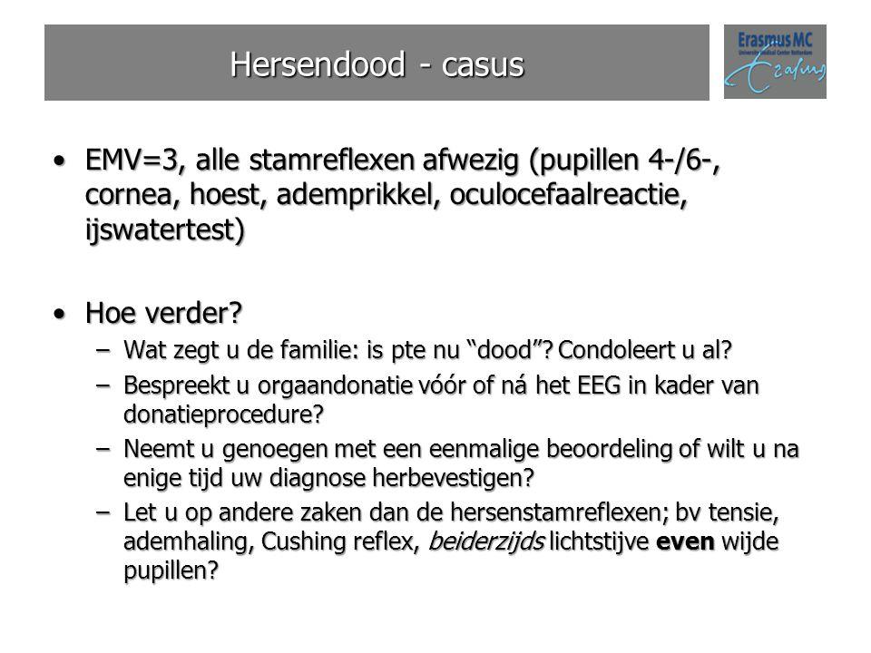 Hersendood - casus EMV=3, alle stamreflexen afwezig (pupillen 4-/6-, cornea, hoest, ademprikkel, oculocefaalreactie, ijswatertest)