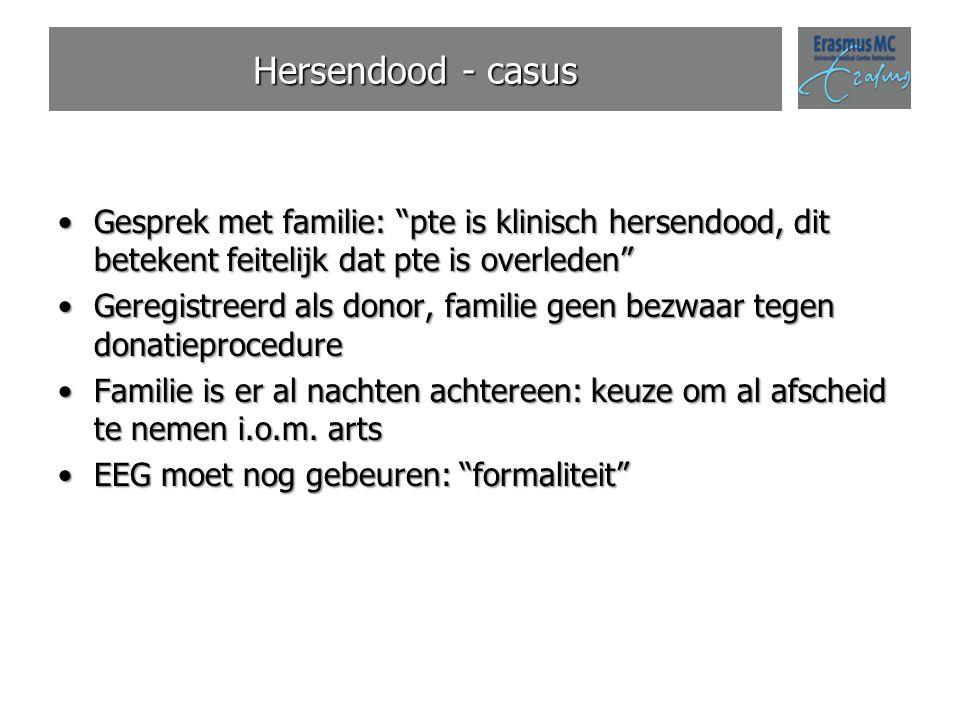 Hersendood - casus Gesprek met familie: pte is klinisch hersendood, dit betekent feitelijk dat pte is overleden