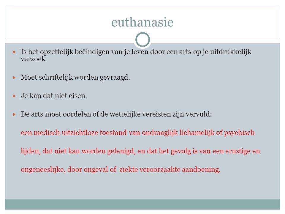 euthanasie Is het opzettelijk beëindigen van je leven door een arts op je uitdrukkelijk verzoek. Moet schriftelijk worden gevraagd.