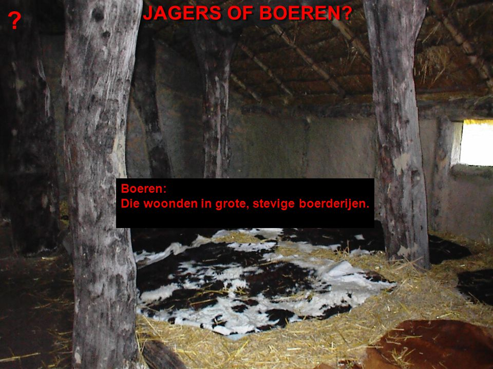 JAGERS OF BOEREN Boeren: Die woonden in grote, stevige boerderijen.