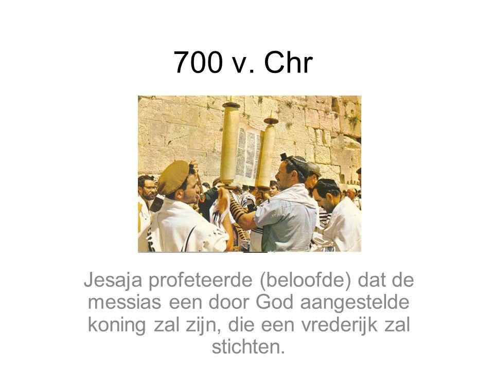 700 v. Chr Jesaja profeteerde (beloofde) dat de messias een door God aangestelde koning zal zijn, die een vrederijk zal stichten.