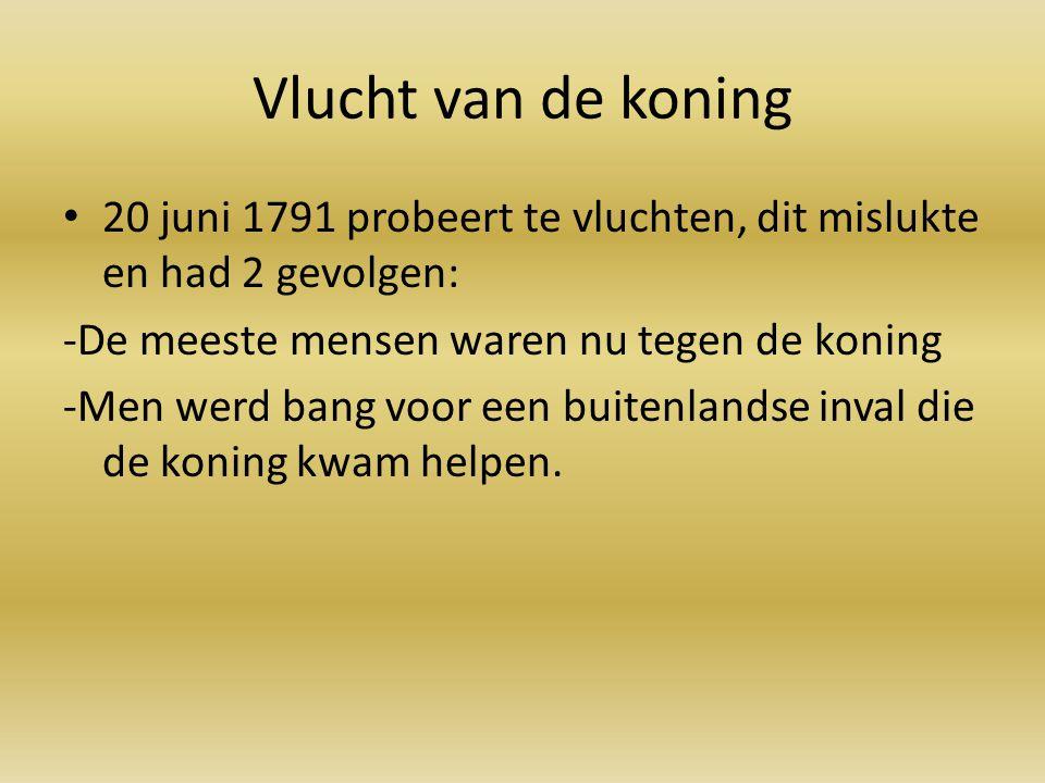 Vlucht van de koning 20 juni 1791 probeert te vluchten, dit mislukte en had 2 gevolgen: -De meeste mensen waren nu tegen de koning.