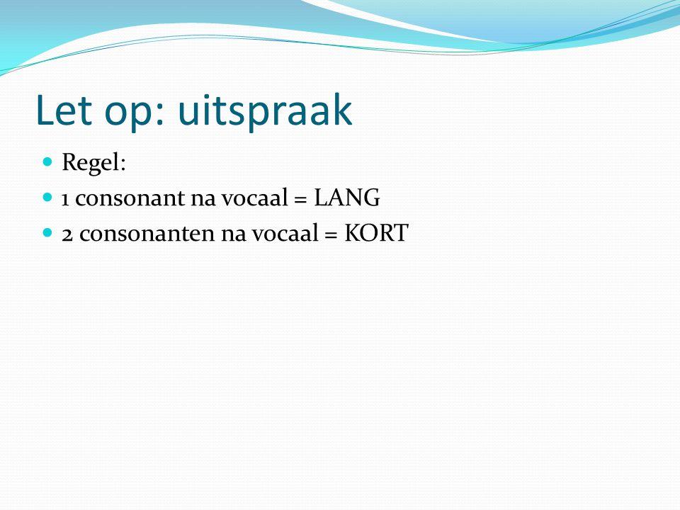 Let op: uitspraak Regel: 1 consonant na vocaal = LANG