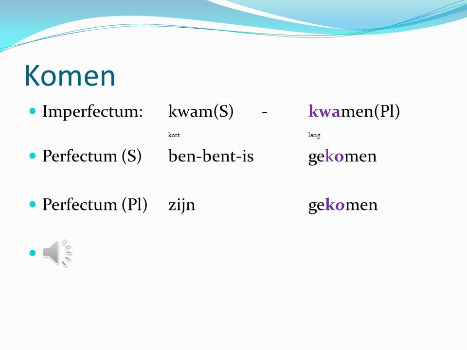 Komen Imperfectum: kwam(S) - kwamen(Pl) kort lang