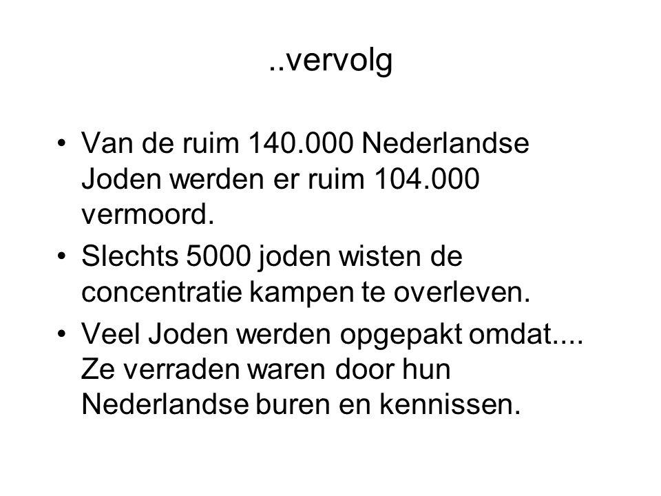 ..vervolg Van de ruim 140.000 Nederlandse Joden werden er ruim 104.000 vermoord. Slechts 5000 joden wisten de concentratie kampen te overleven.