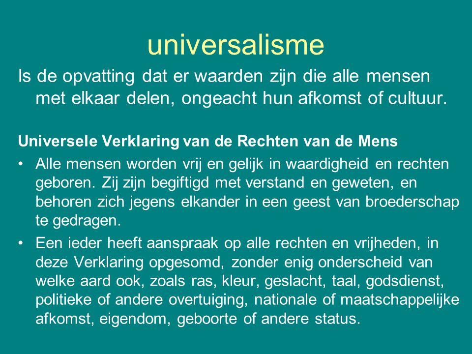 universalisme Is de opvatting dat er waarden zijn die alle mensen met elkaar delen, ongeacht hun afkomst of cultuur.