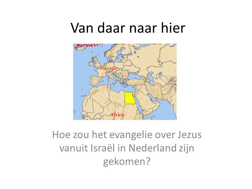 Van daar naar hier Hoe zou het evangelie over Jezus vanuit Israël in Nederland zijn gekomen