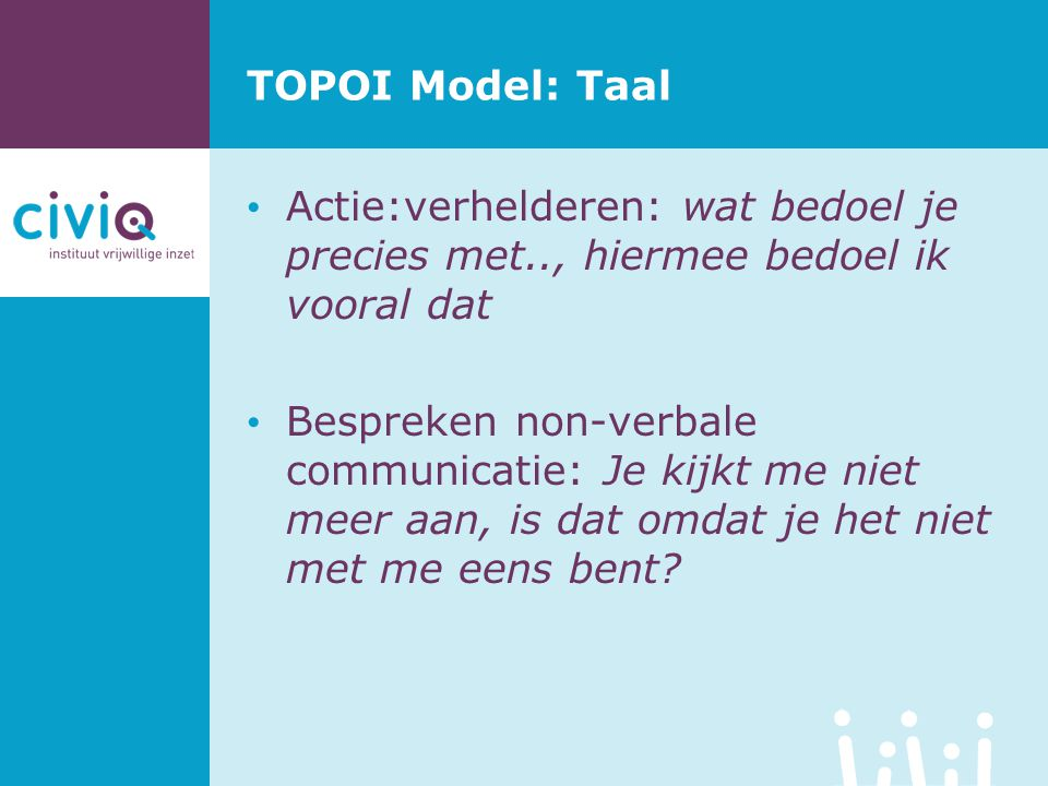 TOPOI Model: Taal Actie:verhelderen: wat bedoel je precies met.., hiermee bedoel ik vooral dat.