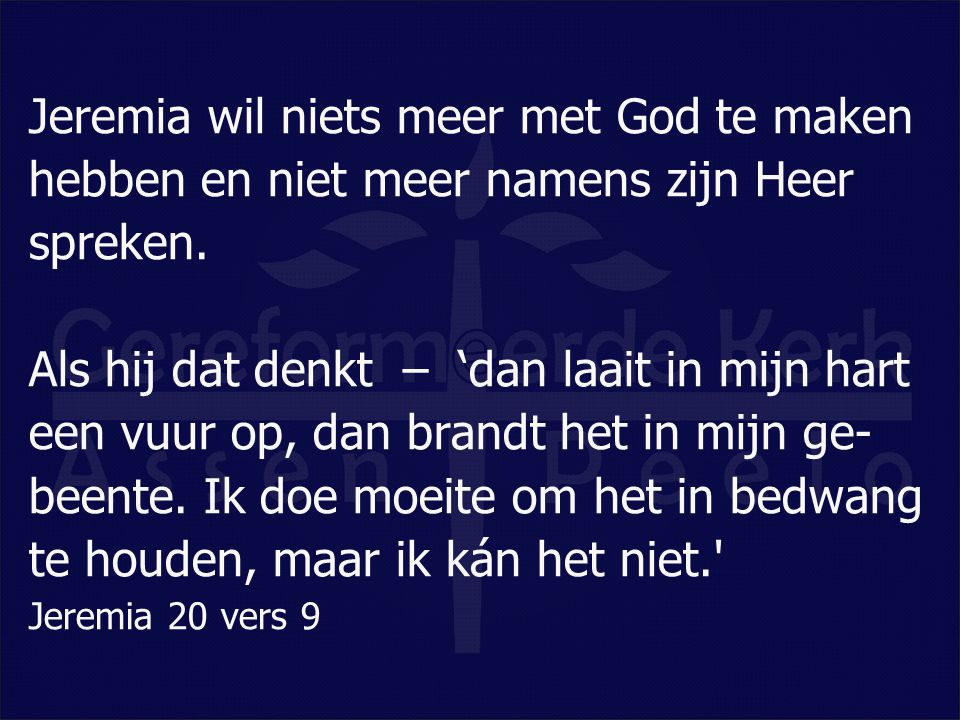 Jeremia wil niets meer met God te maken hebben en niet meer namens zijn Heer spreken.