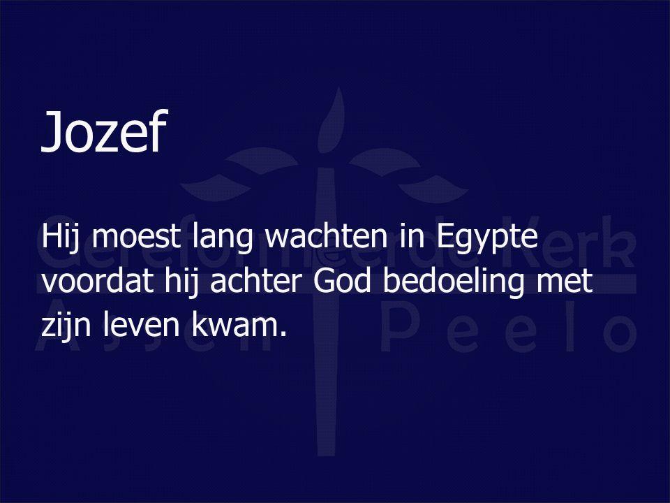 Jozef Hij moest lang wachten in Egypte voordat hij achter God bedoeling met zijn leven kwam.