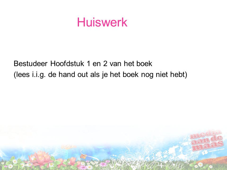 Huiswerk Bestudeer Hoofdstuk 1 en 2 van het boek