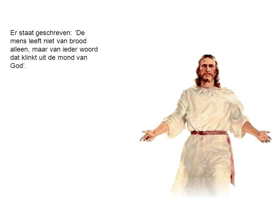 Er staat geschreven: 'De mens leeft niet van brood alleen, maar van ieder woord dat klinkt uit de mond van God'.