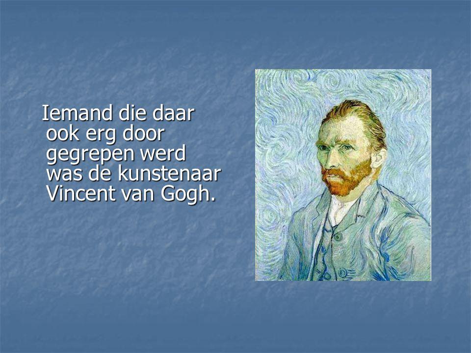 Iemand die daar ook erg door gegrepen werd was de kunstenaar Vincent van Gogh.