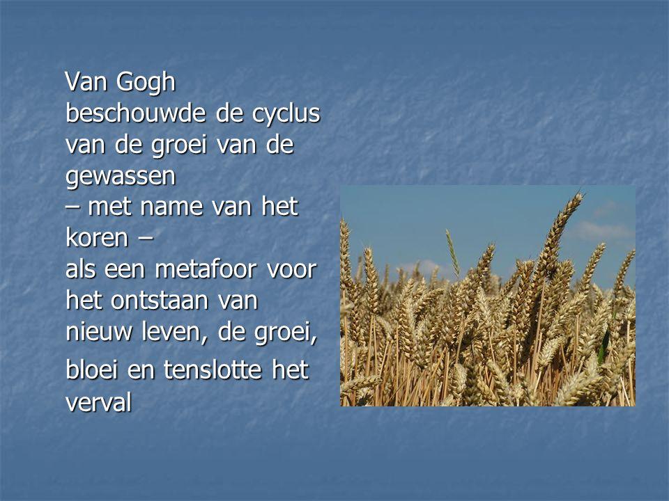 Van Gogh beschouwde de cyclus van de groei van de gewassen – met name van het koren – als een metafoor voor het ontstaan van nieuw leven, de groei, bloei en tenslotte het verval