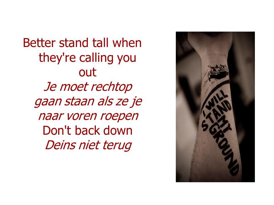 Better stand tall when they re calling you out Je moet rechtop gaan staan als ze je naar voren roepen Don t back down Deins niet terug