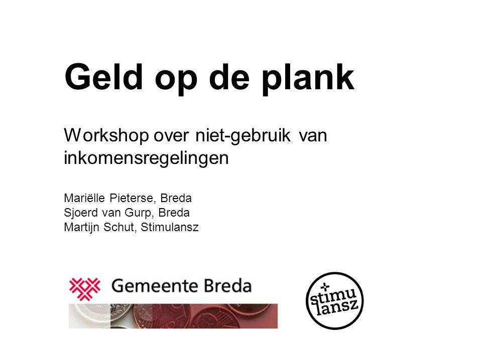 Geld op de plank Workshop over niet-gebruik van inkomensregelingen Mariëlle Pieterse, Breda Sjoerd van Gurp, Breda Martijn Schut, Stimulansz