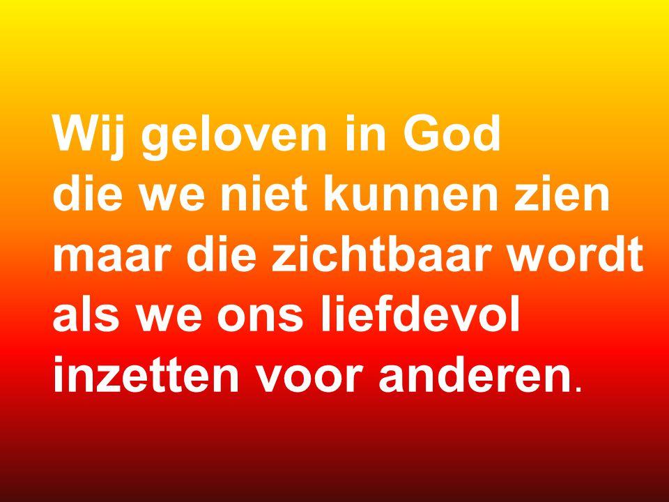 Wij geloven in God die we niet kunnen zien maar die zichtbaar wordt als we ons liefdevol.