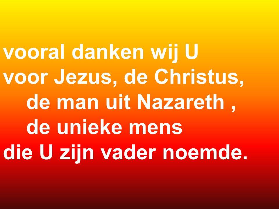 vooral danken wij U voor Jezus, de Christus, de man uit Nazareth , de unieke mens.