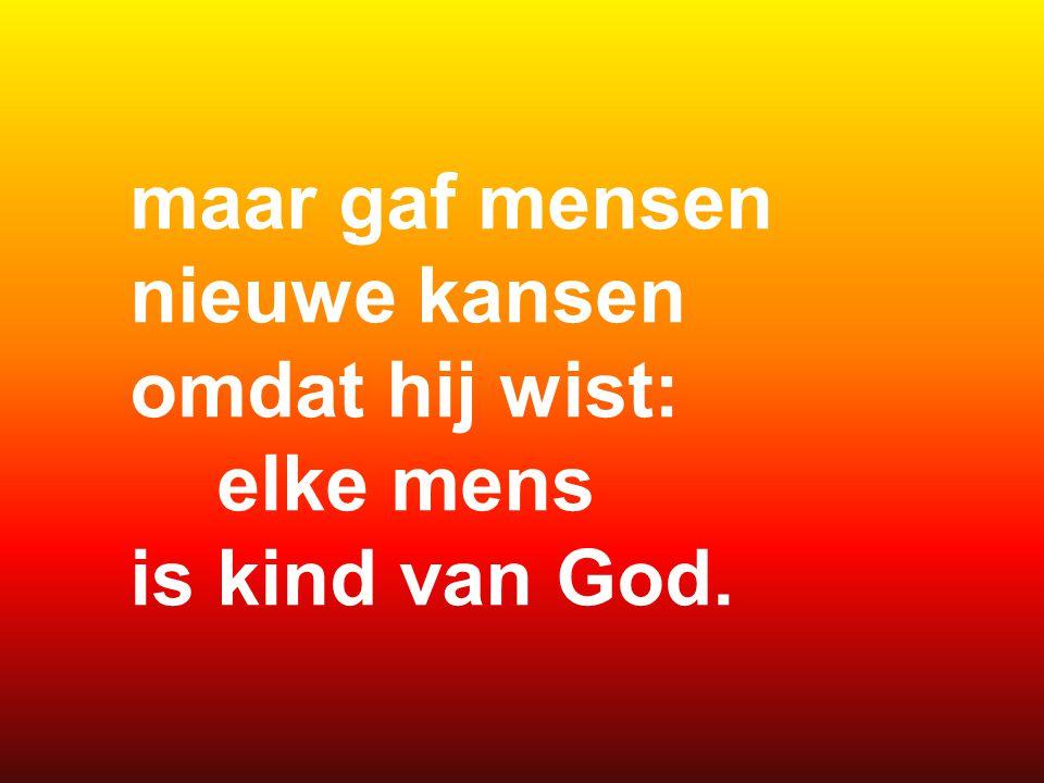 maar gaf mensen nieuwe kansen omdat hij wist: elke mens is kind van God.