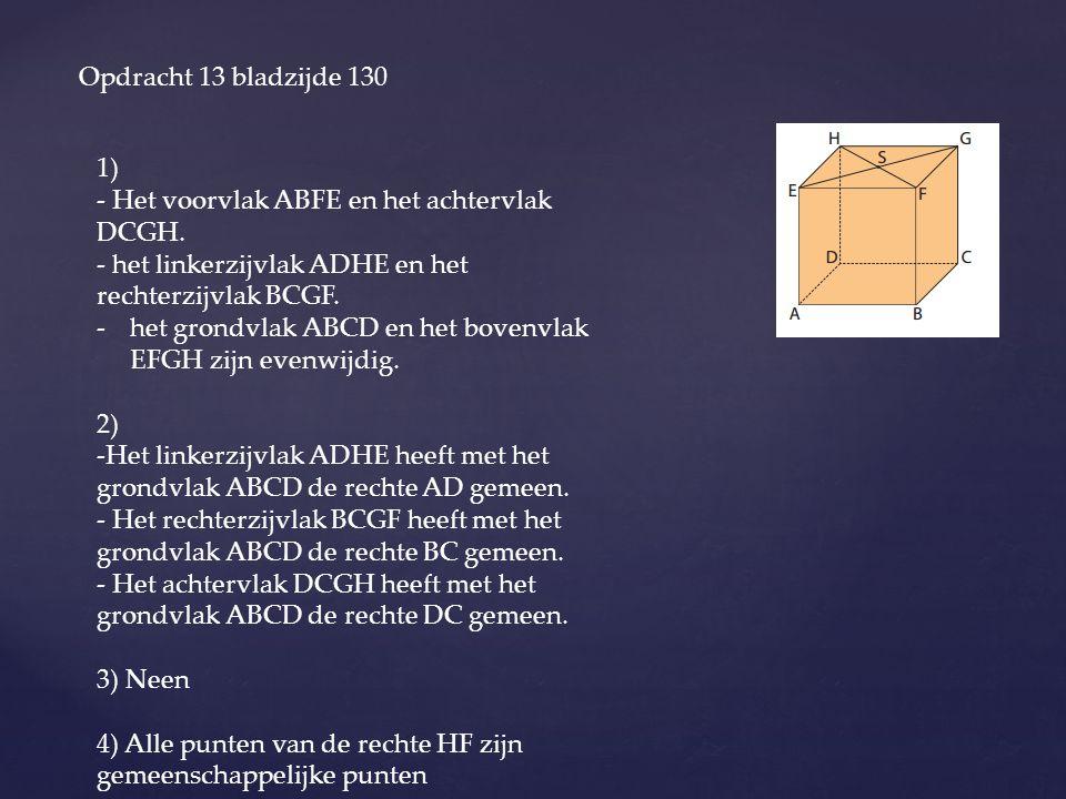 Opdracht 13 bladzijde 130 1) - Het voorvlak ABFE en het achtervlak DCGH. - het linkerzijvlak ADHE en het rechterzijvlak BCGF.