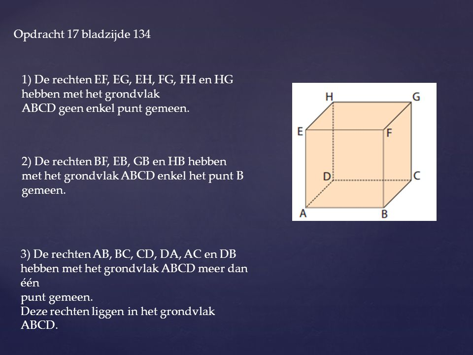 Opdracht 17 bladzijde 134 1) De rechten EF, EG, EH, FG, FH en HG hebben met het grondvlak. ABCD geen enkel punt gemeen.