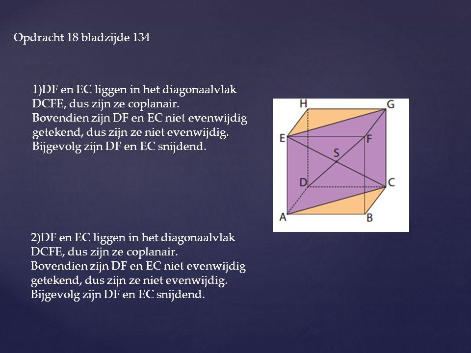 Opdracht 18 bladzijde 134 1)DF en EC liggen in het diagonaalvlak DCFE, dus zijn ze coplanair.