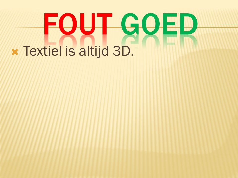 Fout Goed Textiel is altijd 3D.