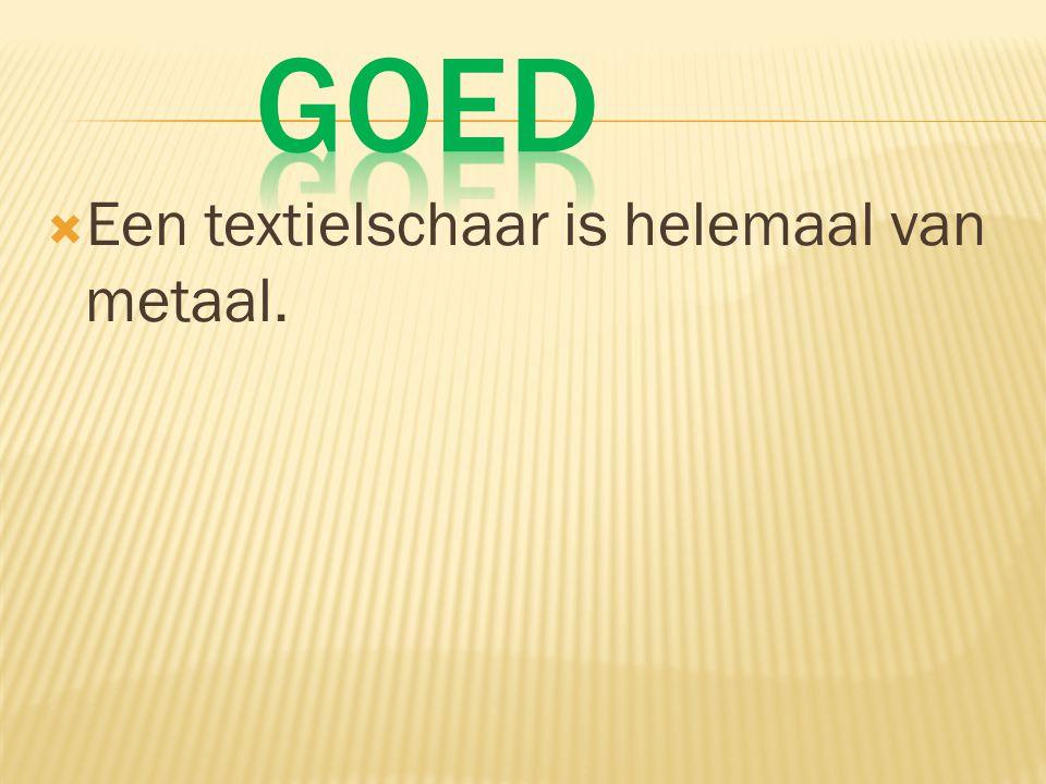 Goed Een textielschaar is helemaal van metaal.