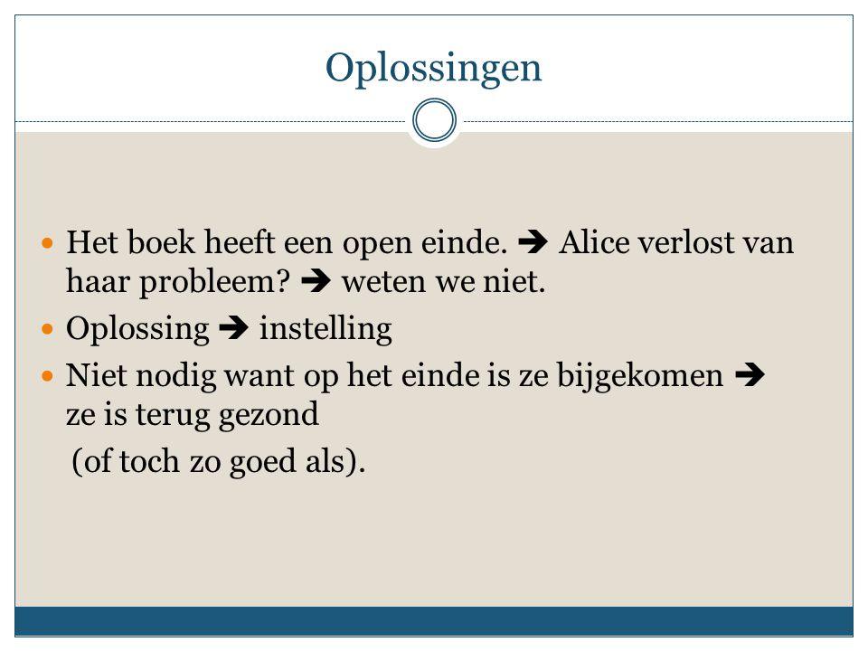Oplossingen Het boek heeft een open einde.  Alice verlost van haar probleem  weten we niet. Oplossing  instelling.