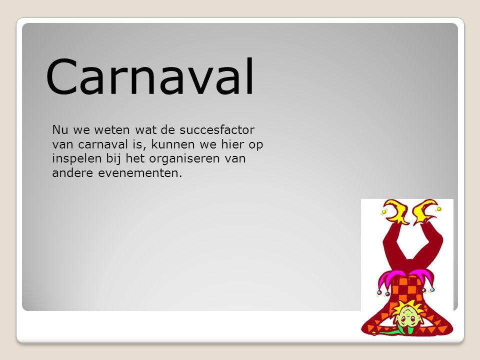 Carnaval Nu we weten wat de succesfactor van carnaval is, kunnen we hier op inspelen bij het organiseren van andere evenementen.